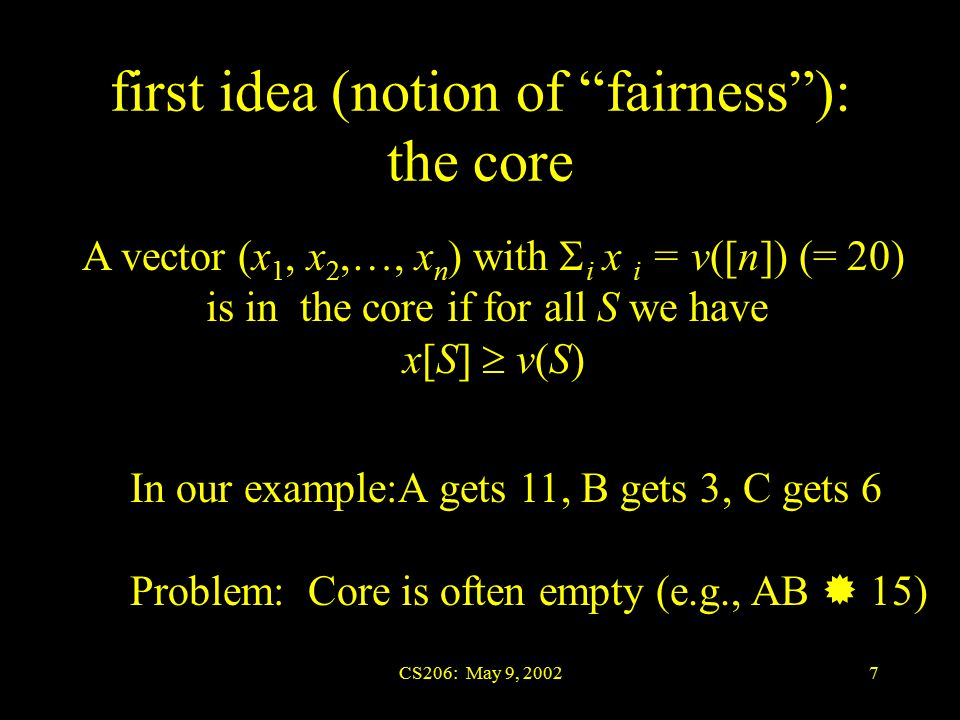 CS206: May 9, 20027 first idea (notion of fairness ): the core A vector (x 1, x 2,…, x n ) with  i x i = v([n]) (= 20) is in the core if for all S we have x[S]  v(S) In our example:A gets 11, B gets 3, C gets 6 Problem: Core is often empty (e.g., AB  15)