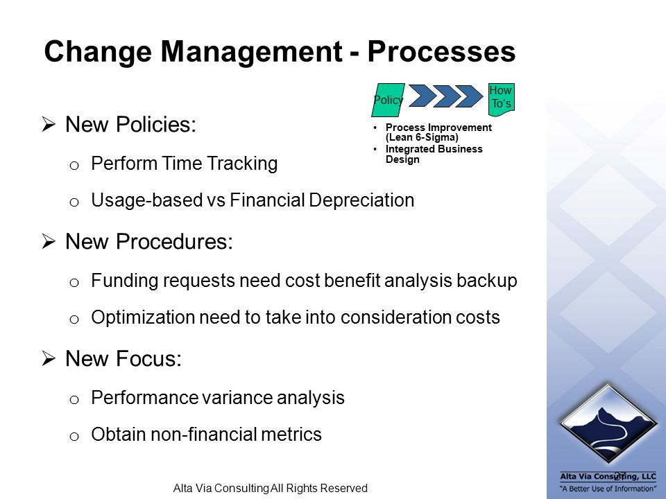 Alta Via Consulting All Rights Reserved Change Management - Processes Process Improvement (Lean 6-Sigma) Integrated Business Design Policy How To's 27  New Policies: o Perform Time Tracking o Usage-based vs Financial Depreciation  New Procedures: o Funding requests need cost benefit analysis backup o Optimization need to take into consideration costs  New Focus: o Performance variance analysis o Obtain non-financial metrics