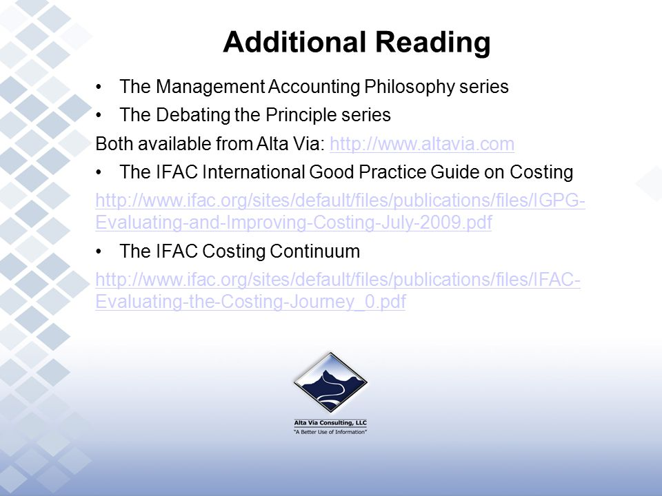 Additional Reading The Management Accounting Philosophy series The Debating the Principle series Both available from Alta Via: http://www.altavia.comhttp://www.altavia.com The IFAC International Good Practice Guide on Costing http://www.ifac.org/sites/default/files/publications/files/IGPG- Evaluating-and-Improving-Costing-July-2009.pdf The IFAC Costing Continuum http://www.ifac.org/sites/default/files/publications/files/IFAC- Evaluating-the-Costing-Journey_0.pdf