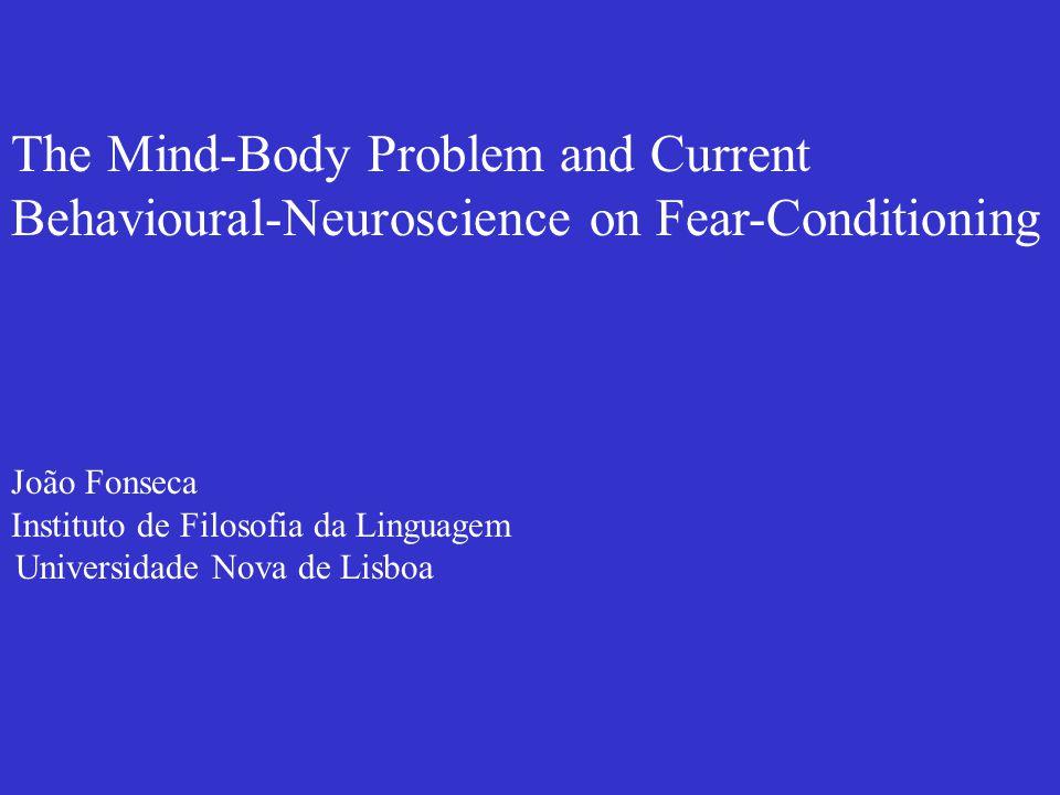The Mind-Body Problem and Current Behavioural-Neuroscience on Fear-Conditioning João Fonseca Instituto de Filosofia da Linguagem Universidade Nova de