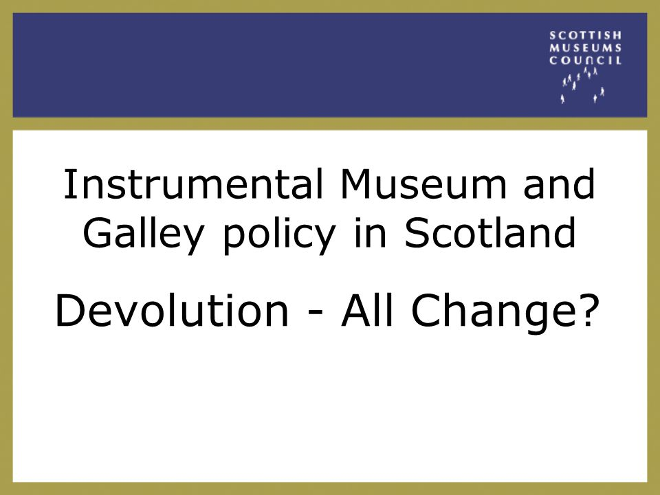 Roots of instrumental museum and gallery policy in Scotland Local delivery infrastructure over 340 museums from Wick to Kelso, 162 independent trusts.