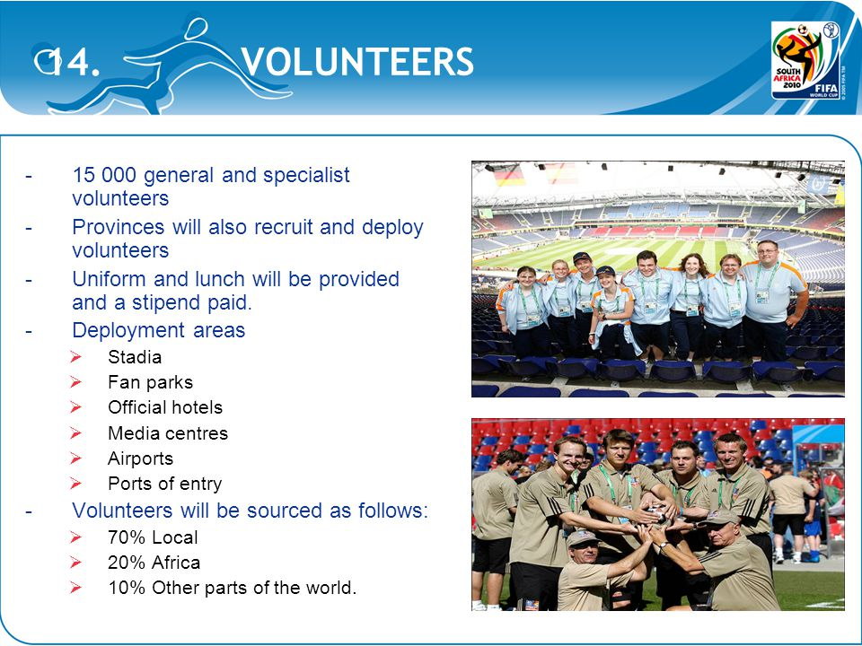 14. VOLUNTEERS -15 000 general and specialist volunteers -Provinces will also recruit and deploy volunteers -Uniform and lunch will be provided and a