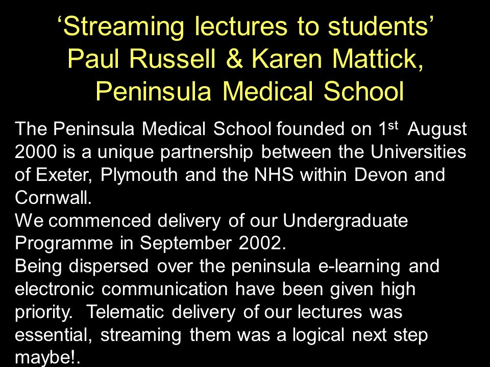 The Peninsula Medical School founded on 1 st August 2000 is a unique partnership between the Universities of Exeter, Plymouth and the NHS within Devon and Cornwall.