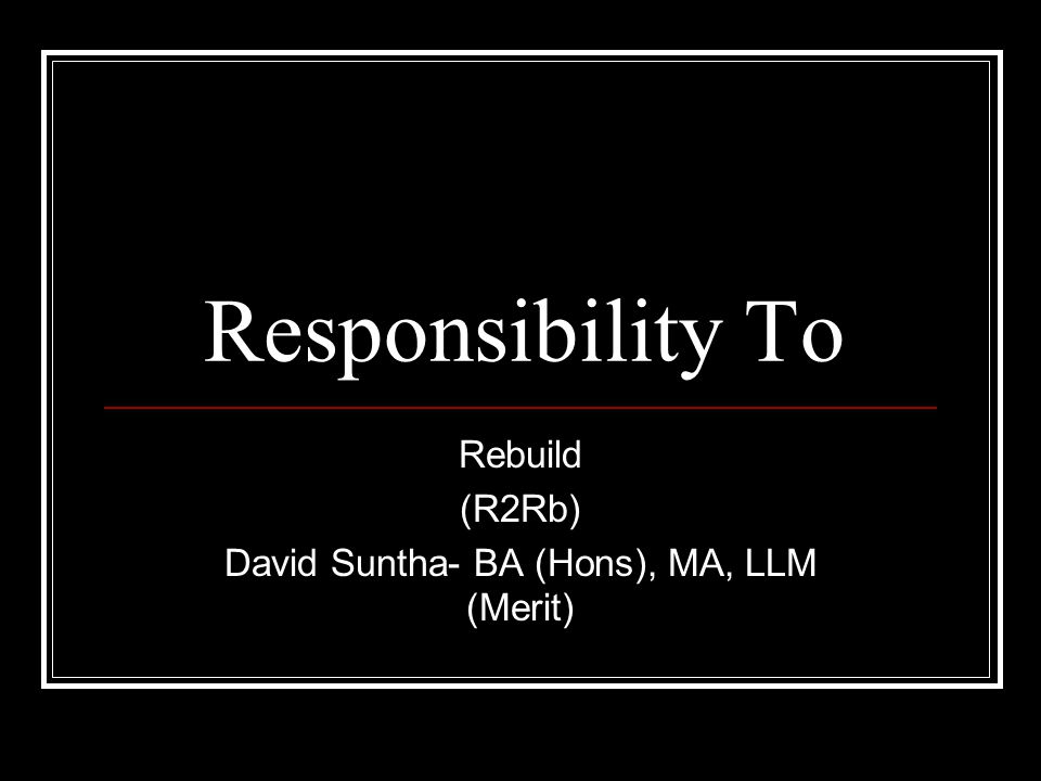 Responsibility To Rebuild (R2Rb) David Suntha- BA (Hons), MA, LLM (Merit)