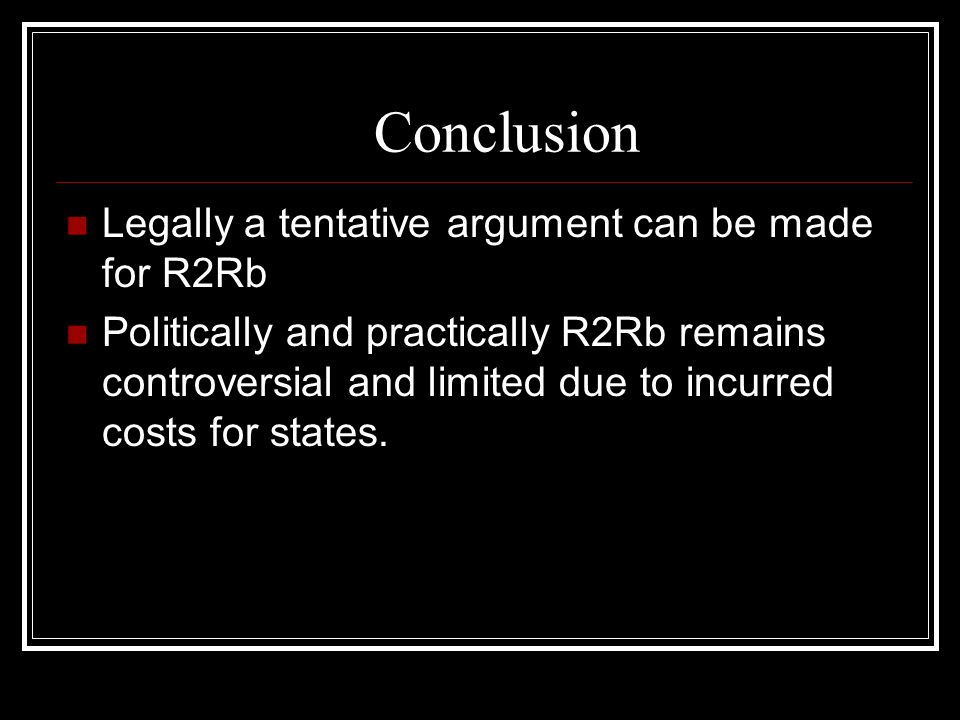 Conclusion Legally a tentative argument can be made for R2Rb Politically and practically R2Rb remains controversial and limited due to incurred costs
