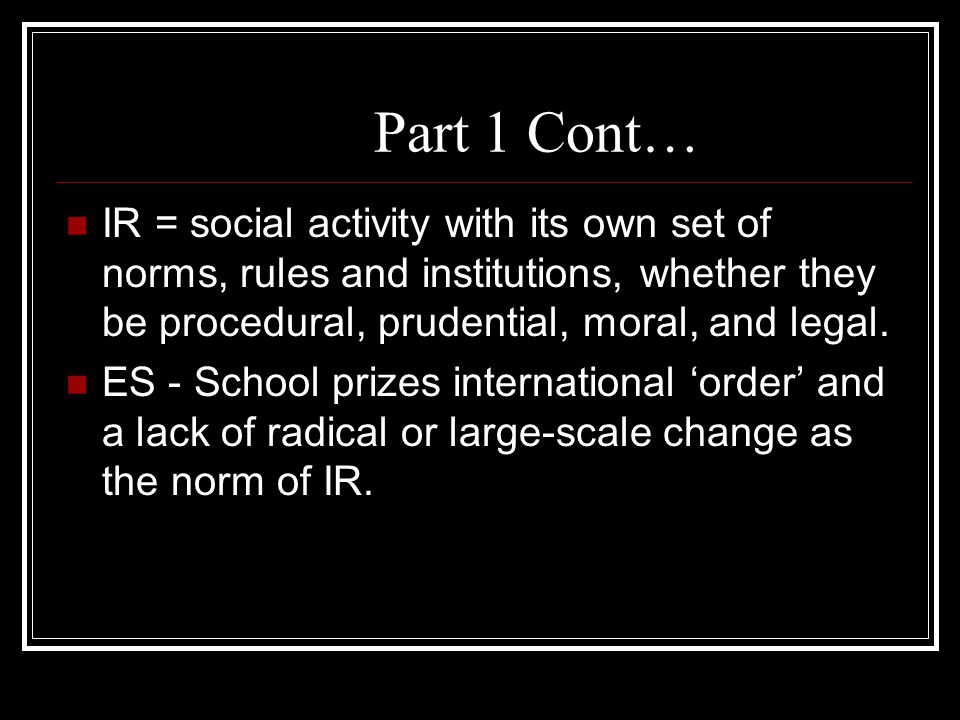Part 1 Cont… IR = social activity with its own set of norms, rules and institutions, whether they be procedural, prudential, moral, and legal. ES - Sc