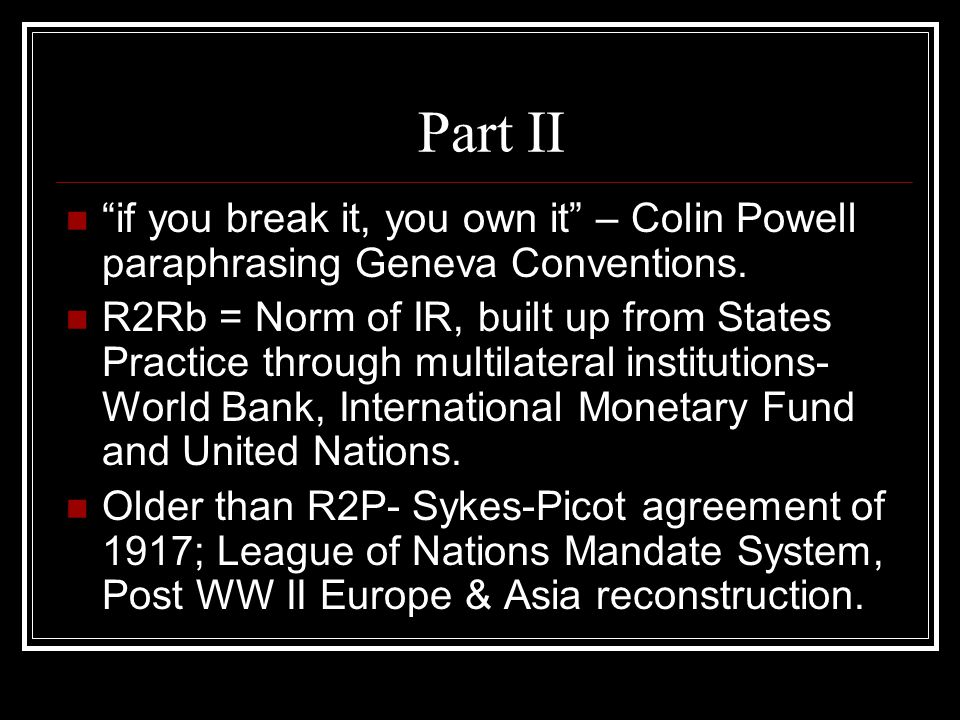 "Part II ""if you break it, you own it"" – Colin Powell paraphrasing Geneva Conventions. R2Rb = Norm of IR, built up from States Practice through multila"