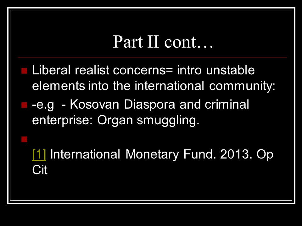 Part II cont… Liberal realist concerns= intro unstable elements into the international community: -e.g - Kosovan Diaspora and criminal enterprise: Org
