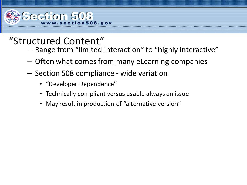 Structured Content – Range from limited interaction to highly interactive – Often what comes from many eLearning companies – Section 508 compliance - wide variation Developer Dependence Technically compliant versus usable always an issue May result in production of alternative version