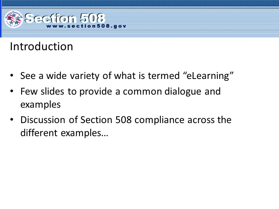 Introduction See a wide variety of what is termed eLearning Few slides to provide a common dialogue and examples Discussion of Section 508 compliance across the different examples…