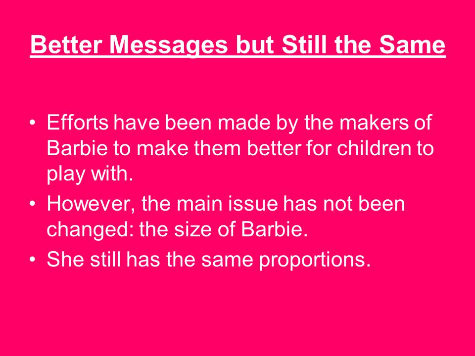 Better Messages but Still the Same Efforts have been made by the makers of Barbie to make them better for children to play with.