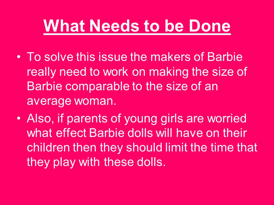 What Needs to be Done To solve this issue the makers of Barbie really need to work on making the size of Barbie comparable to the size of an average woman.