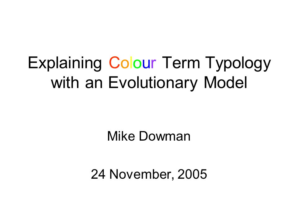 Explaining Colour Term Typology with an Evolutionary Model Mike Dowman 24 November, 2005