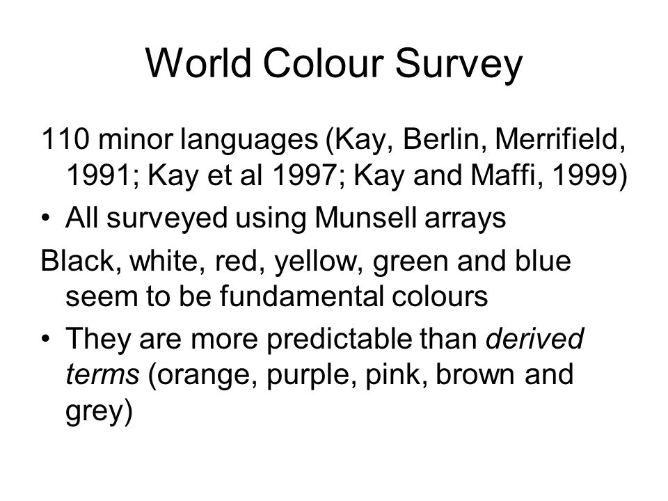 World Colour Survey 110 minor languages (Kay, Berlin, Merrifield, 1991; Kay et al 1997; Kay and Maffi, 1999) All surveyed using Munsell arrays Black, white, red, yellow, green and blue seem to be fundamental colours They are more predictable than derived terms (orange, purple, pink, brown and grey)
