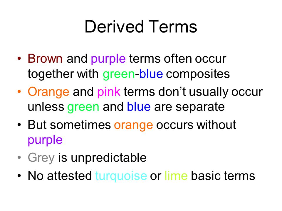 Derived Terms Brown and purple terms often occur together with green-blue composites Orange and pink terms don't usually occur unless green and blue are separate But sometimes orange occurs without purple Grey is unpredictable No attested turquoise or lime basic terms