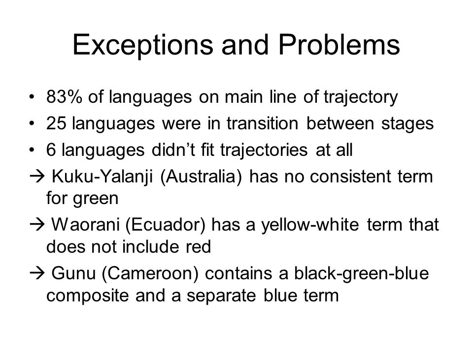 Exceptions and Problems 83% of languages on main line of trajectory 25 languages were in transition between stages 6 languages didn't fit trajectories at all  Kuku-Yalanji (Australia) has no consistent term for green  Waorani (Ecuador) has a yellow-white term that does not include red  Gunu (Cameroon) contains a black-green-blue composite and a separate blue term
