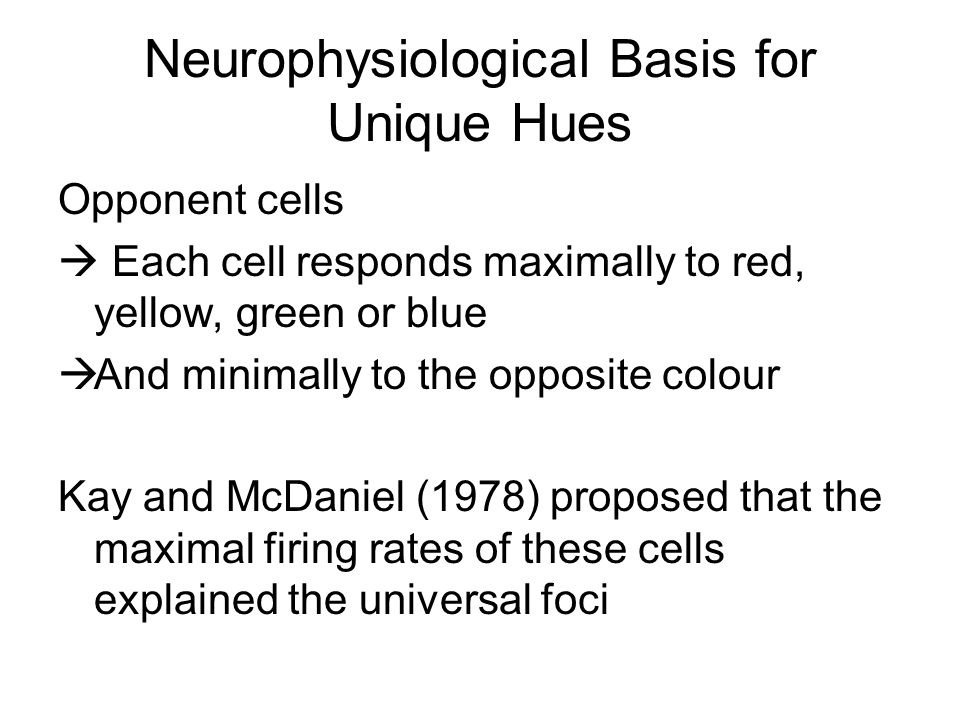 Neurophysiological Basis for Unique Hues Opponent cells  Each cell responds maximally to red, yellow, green or blue  And minimally to the opposite colour Kay and McDaniel (1978) proposed that the maximal firing rates of these cells explained the universal foci