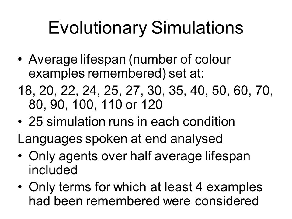 Evolutionary Simulations Average lifespan (number of colour examples remembered) set at: 18, 20, 22, 24, 25, 27, 30, 35, 40, 50, 60, 70, 80, 90, 100, 110 or 120 25 simulation runs in each condition Languages spoken at end analysed Only agents over half average lifespan included Only terms for which at least 4 examples had been remembered were considered