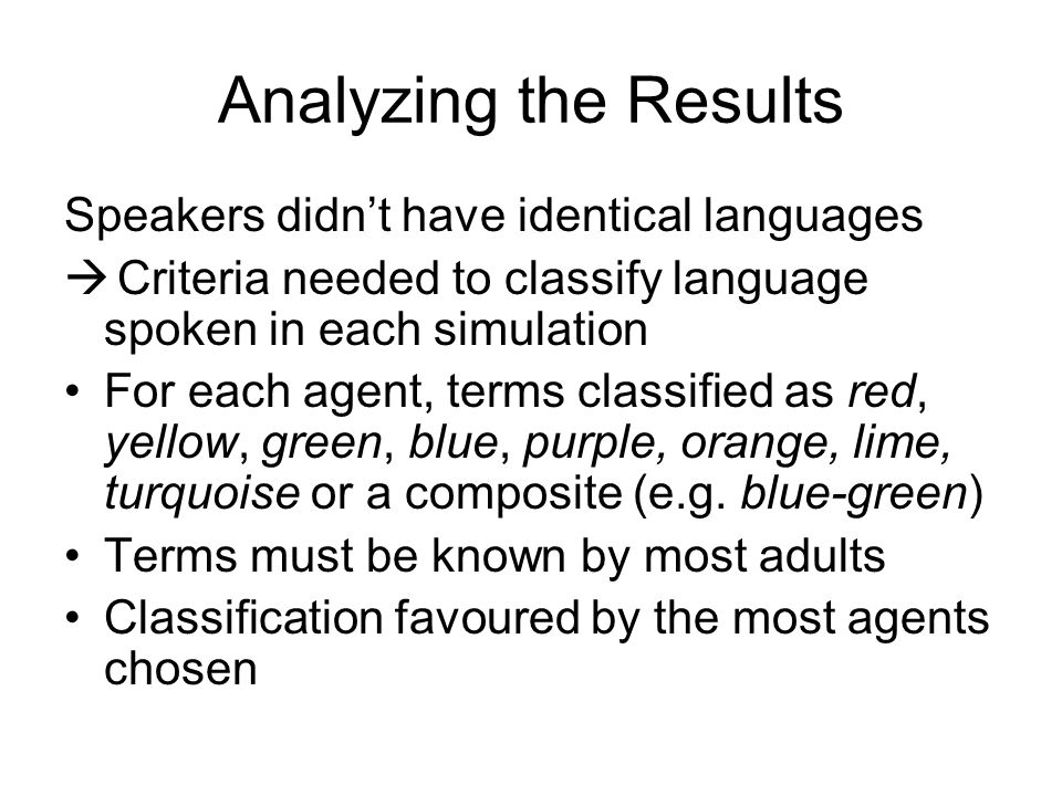 Analyzing the Results Speakers didn't have identical languages  Criteria needed to classify language spoken in each simulation For each agent, terms classified as red, yellow, green, blue, purple, orange, lime, turquoise or a composite (e.g.