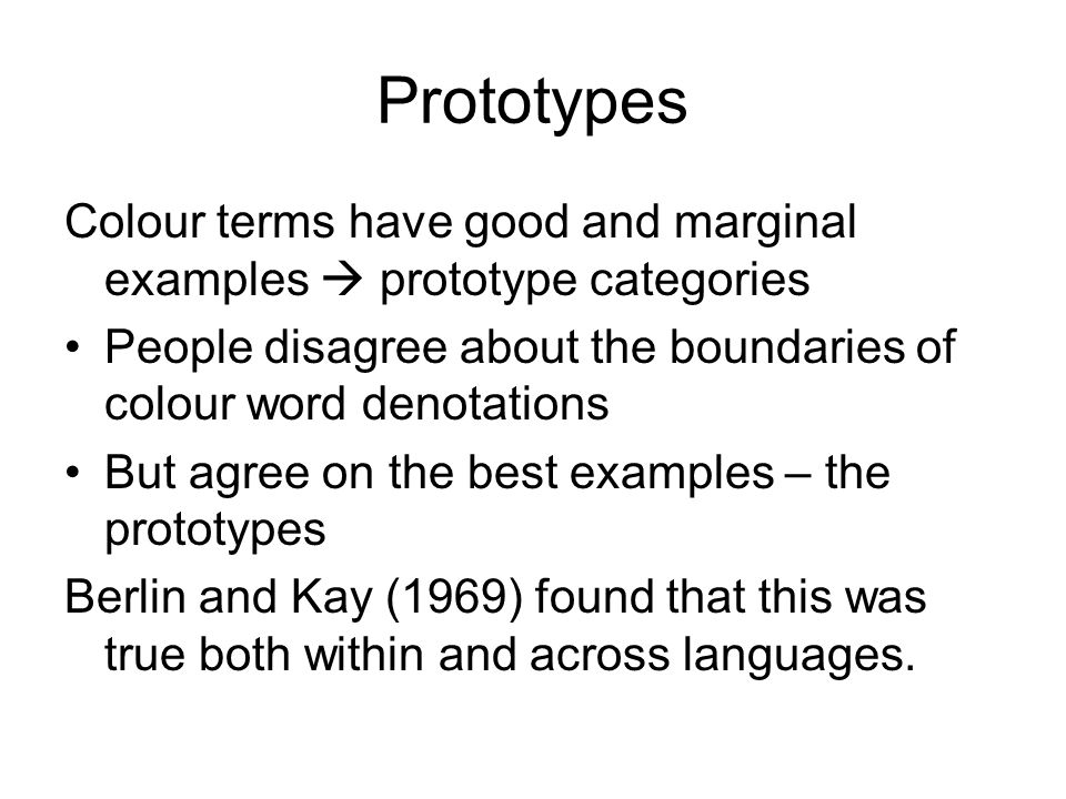 Prototypes Colour terms have good and marginal examples  prototype categories People disagree about the boundaries of colour word denotations But agree on the best examples – the prototypes Berlin and Kay (1969) found that this was true both within and across languages.