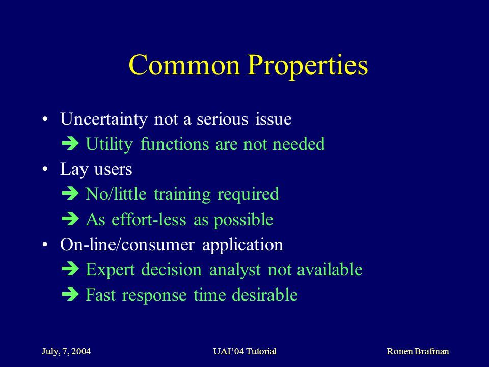 July, 7, 2004 UAI'04 Tutorial Ronen Brafman Common Properties Uncertainty not a serious issue  Utility functions are not needed Lay users  No/little training required  As effort-less as possible On-line/consumer application  Expert decision analyst not available  Fast response time desirable