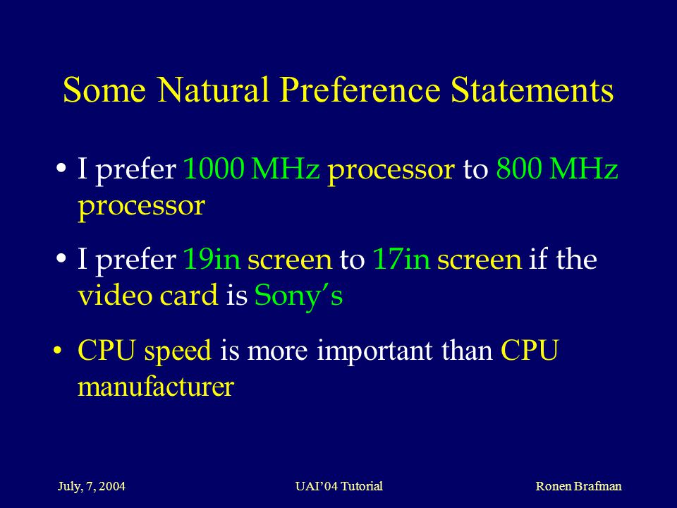 July, 7, 2004 UAI'04 Tutorial Ronen Brafman Some Natural Preference Statements I prefer 1000 MHz processor to 800 MHz processor I prefer 19in screen to 17in screen if the video card is Sony's CPU speed is more important than CPU manufacturer