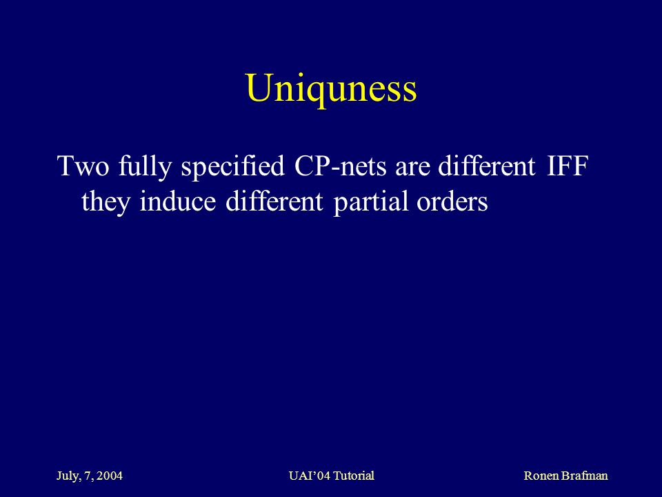 July, 7, 2004 UAI'04 Tutorial Ronen Brafman Uniquness Two fully specified CP-nets are different IFF they induce different partial orders