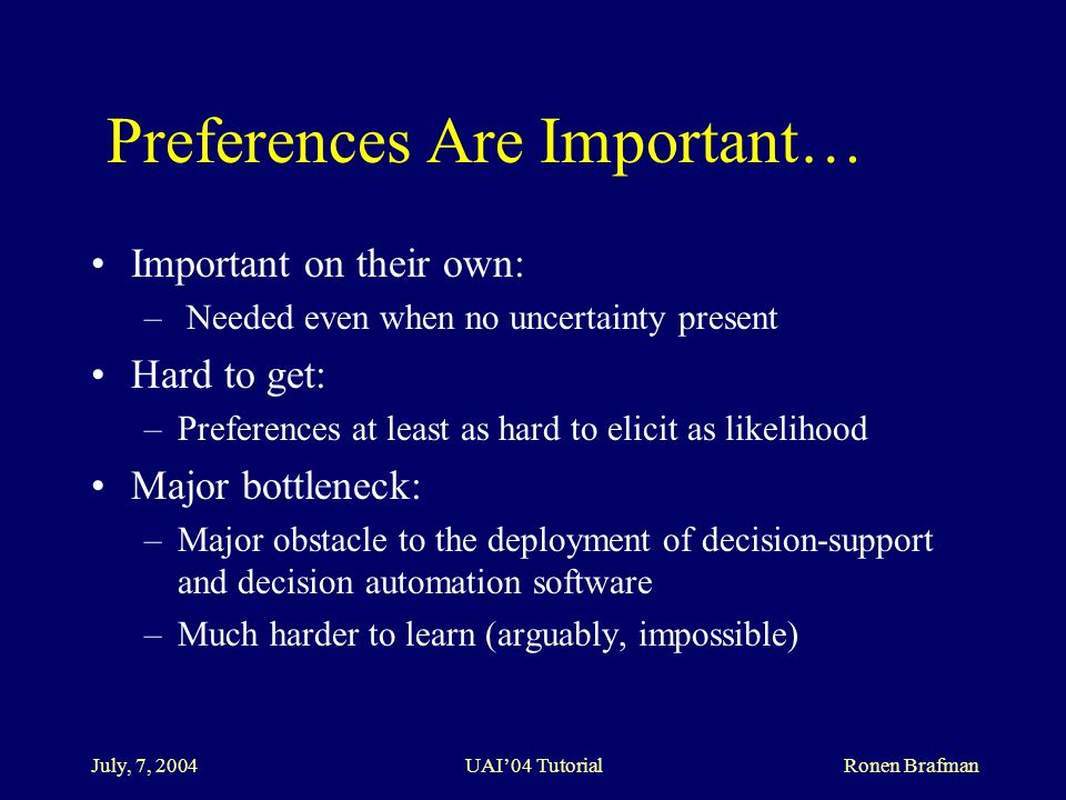 July, 7, 2004 UAI'04 Tutorial Ronen Brafman Preferences Are Important… Important on their own: – Needed even when no uncertainty present Hard to get: –Preferences at least as hard to elicit as likelihood Major bottleneck: –Major obstacle to the deployment of decision-support and decision automation software –Much harder to learn (arguably, impossible)