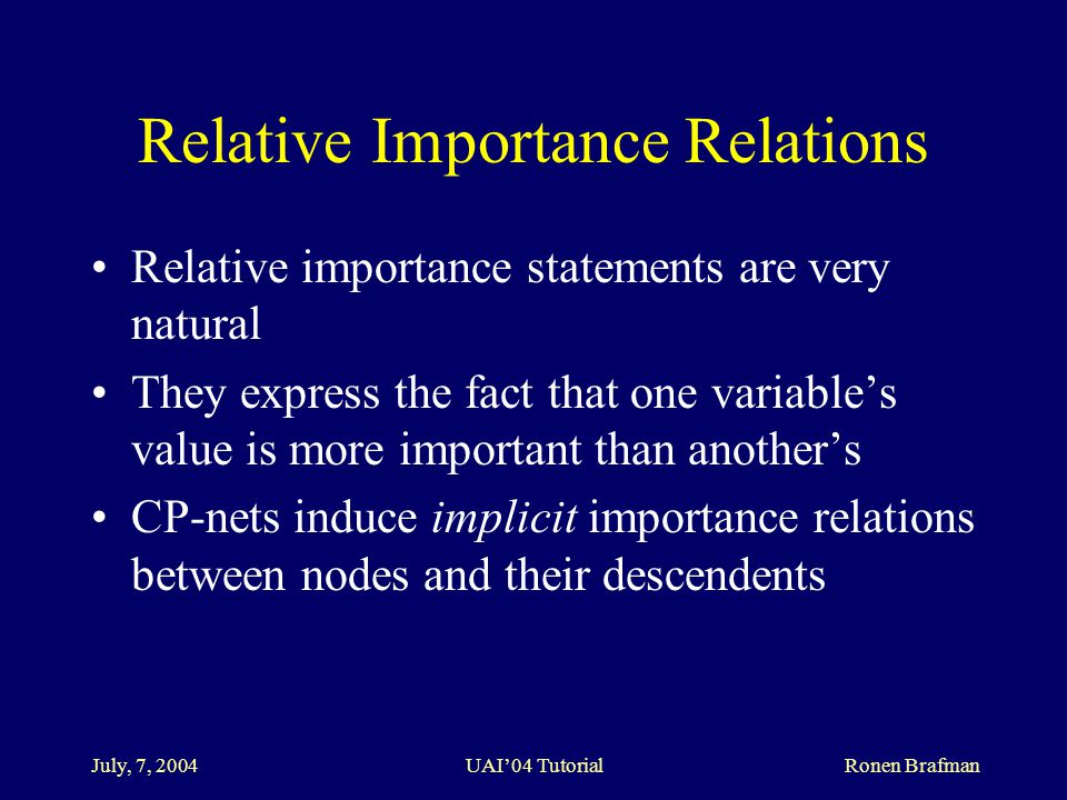 July, 7, 2004 UAI'04 Tutorial Ronen Brafman Relative Importance Relations Relative importance statements are very natural They express the fact that one variable's value is more important than another's CP-nets induce implicit importance relations between nodes and their descendents