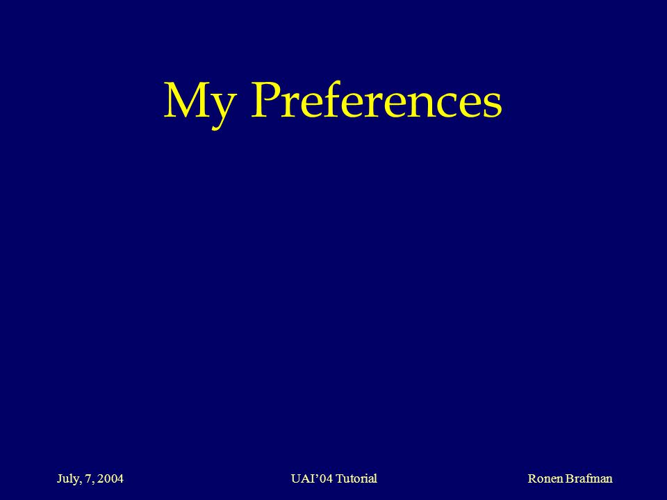 July, 7, 2004 UAI'04 Tutorial Ronen Brafman My Preferences