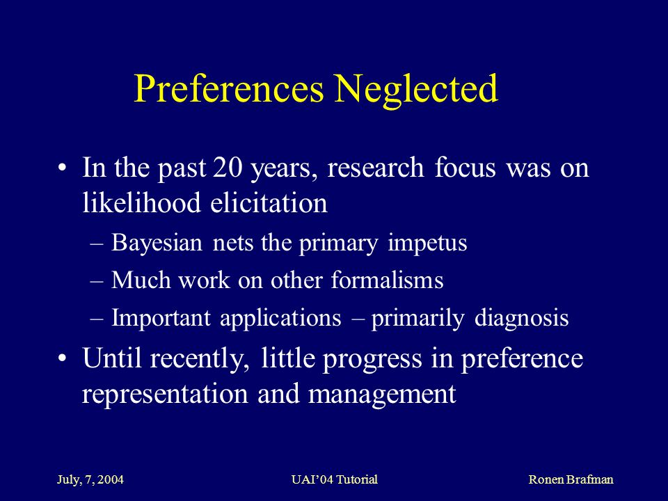 July, 7, 2004 UAI'04 Tutorial Ronen Brafman Preferences Neglected In the past 20 years, research focus was on likelihood elicitation –Bayesian nets the primary impetus –Much work on other formalisms –Important applications – primarily diagnosis Until recently, little progress in preference representation and management