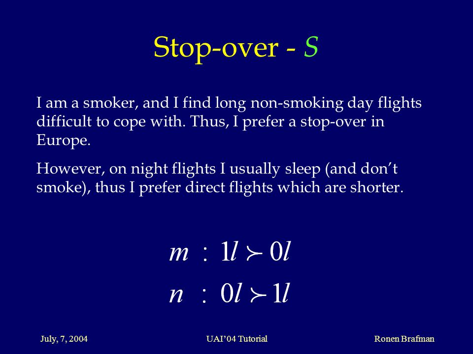 July, 7, 2004 UAI'04 Tutorial Ronen Brafman Stop-over - S I am a smoker, and I find long non-smoking day flights difficult to cope with.