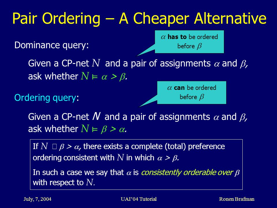 July, 7, 2004 UAI'04 Tutorial Ronen Brafman Pair Ordering – A Cheaper Alternative Dominance query: Given a CP-net N and a pair of assignments  and , ask whether N ⊨  > .