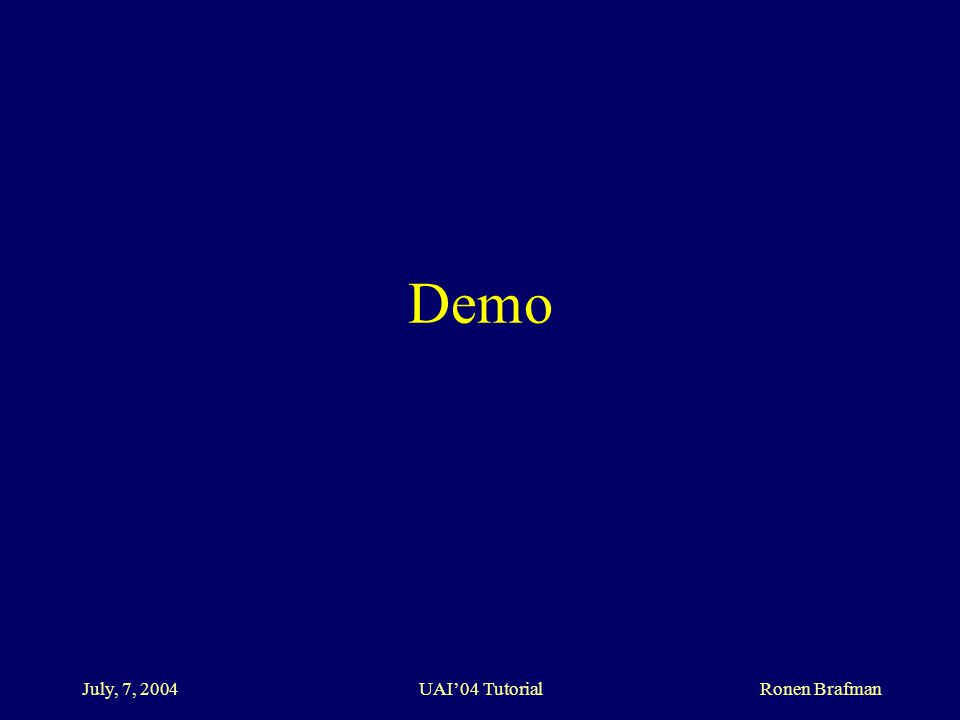 July, 7, 2004 UAI'04 Tutorial Ronen Brafman Demo