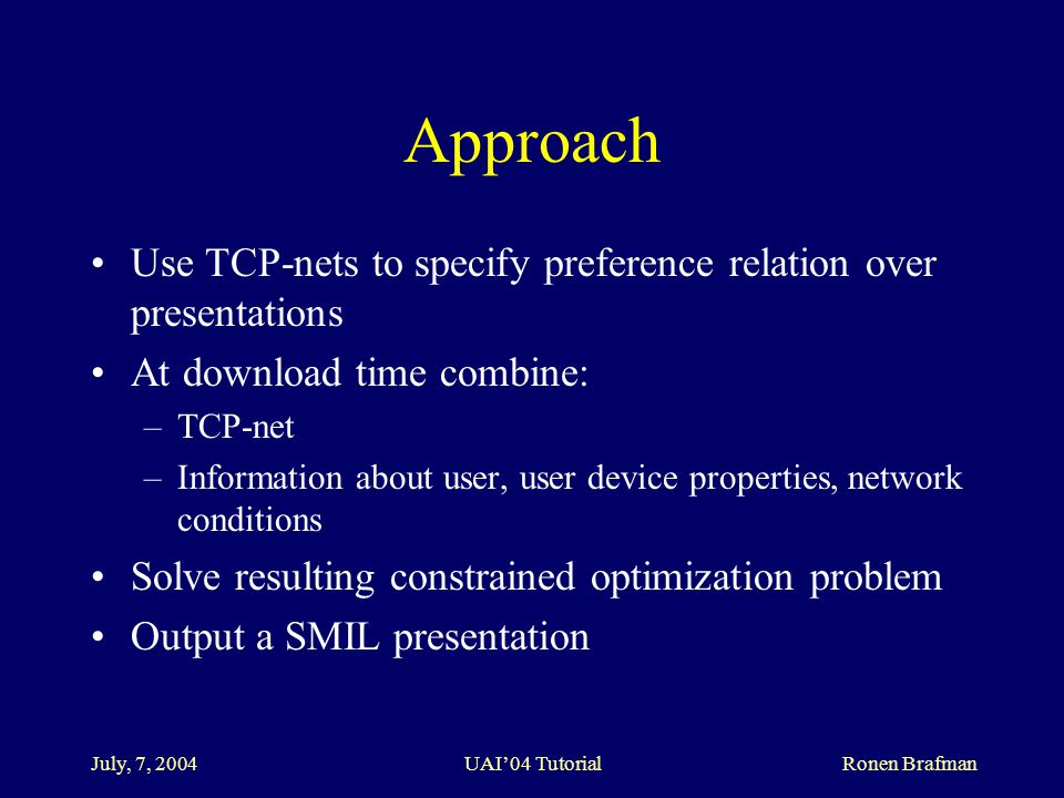 July, 7, 2004 UAI'04 Tutorial Ronen Brafman Approach Use TCP-nets to specify preference relation over presentations At download time combine: –TCP-net –Information about user, user device properties, network conditions Solve resulting constrained optimization problem Output a SMIL presentation