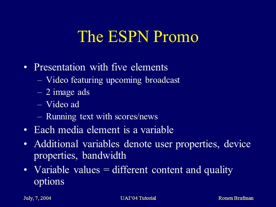 July, 7, 2004 UAI'04 Tutorial Ronen Brafman The ESPN Promo Presentation with five elements –Video featuring upcoming broadcast –2 image ads –Video ad –Running text with scores/news Each media element is a variable Additional variables denote user properties, device properties, bandwidth Variable values = different content and quality options