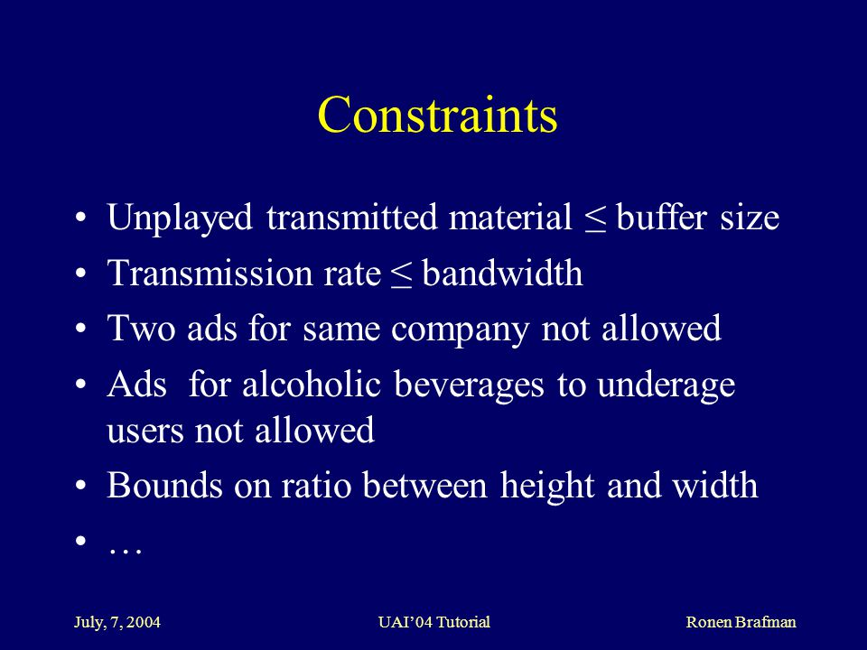 July, 7, 2004 UAI'04 Tutorial Ronen Brafman Constraints Unplayed transmitted material ≤ buffer size Transmission rate ≤ bandwidth Two ads for same company not allowed Ads for alcoholic beverages to underage users not allowed Bounds on ratio between height and width …