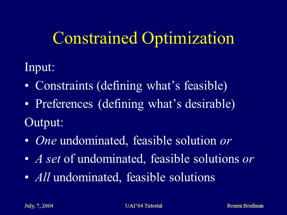 July, 7, 2004 UAI'04 Tutorial Ronen Brafman Constrained Optimization Input: Constraints (defining what's feasible) Preferences (defining what's desirable) Output: One undominated, feasible solution or A set of undominated, feasible solutions or All undominated, feasible solutions