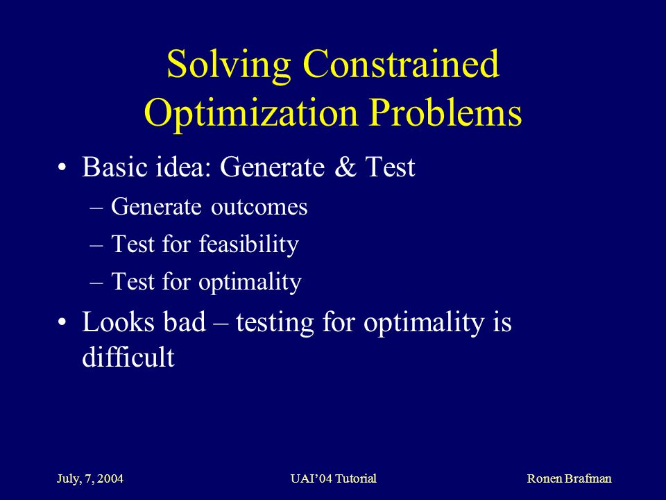 July, 7, 2004 UAI'04 Tutorial Ronen Brafman Solving Constrained Optimization Problems Basic idea: Generate & Test –Generate outcomes –Test for feasibility –Test for optimality Looks bad – testing for optimality is difficult