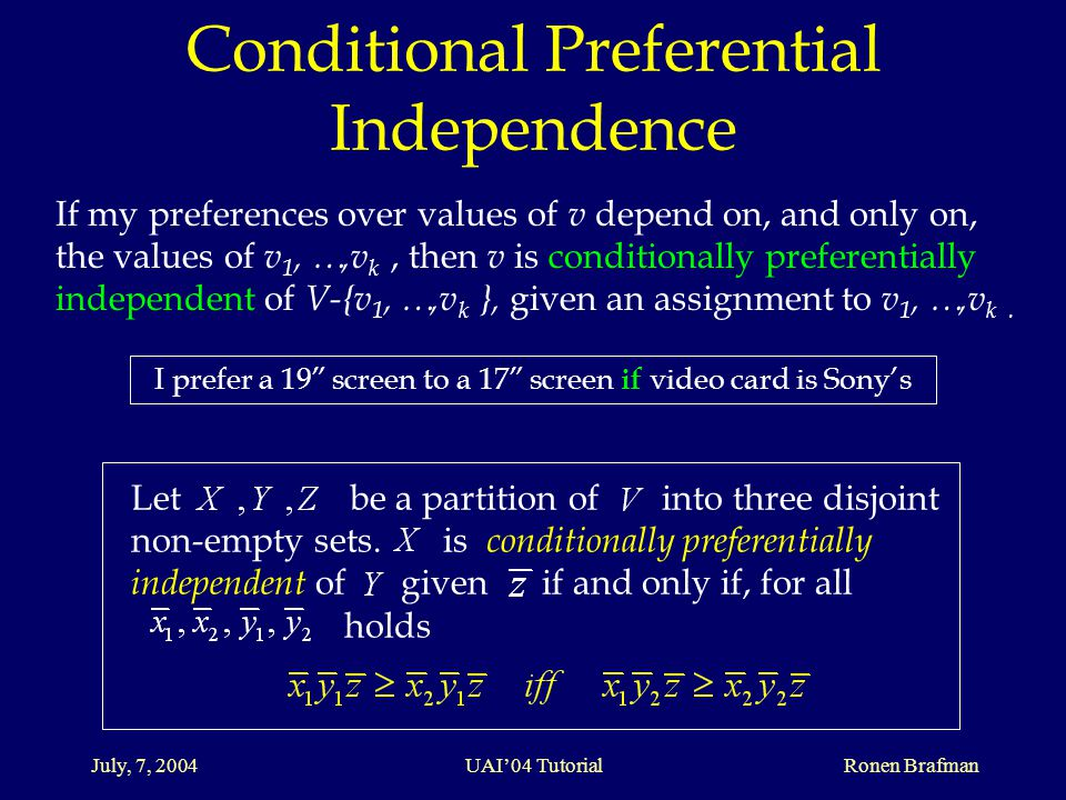 July, 7, 2004 UAI'04 Tutorial Ronen Brafman Conditional Preferential Independence If my preferences over values of v depend on, and only on, the values of v 1, …,v k, then v is conditionally preferentially independent of V-{v 1, …,v k }, given an assignment to v 1, …,v k.