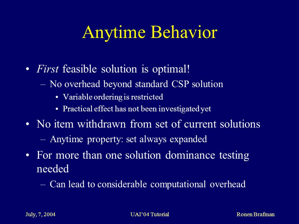 July, 7, 2004 UAI'04 Tutorial Ronen Brafman Anytime Behavior First feasible solution is optimal.