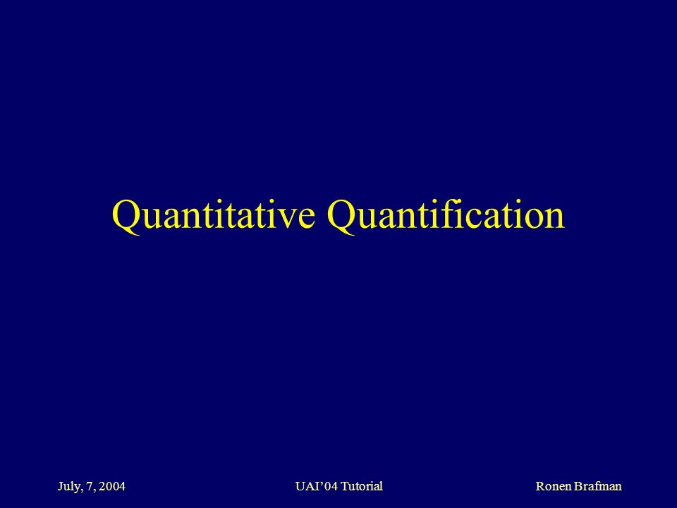 July, 7, 2004 UAI'04 Tutorial Ronen Brafman Quantitative Quantification