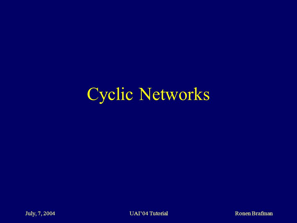 July, 7, 2004 UAI'04 Tutorial Ronen Brafman Cyclic Networks