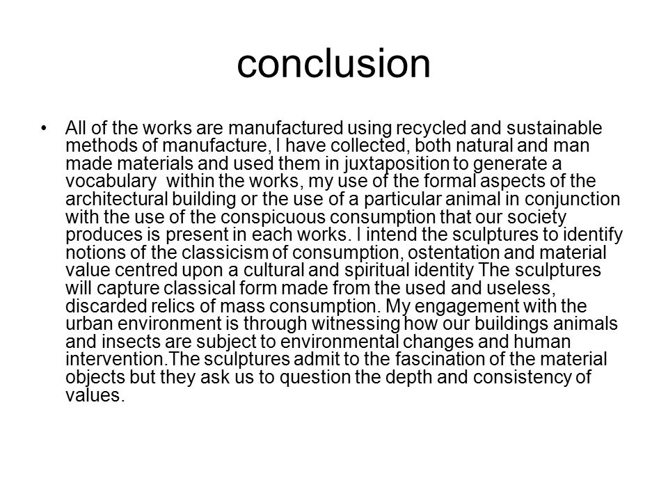 conclusion All of the works are manufactured using recycled and sustainable methods of manufacture, I have collected, both natural and man made materials and used them in juxtaposition to generate a vocabulary within the works, my use of the formal aspects of the architectural building or the use of a particular animal in conjunction with the use of the conspicuous consumption that our society produces is present in each works.