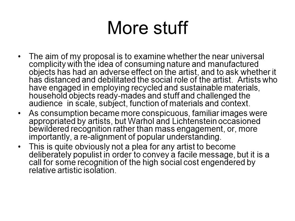 More stuff The aim of my proposal is to examine whether the near universal complicity with the idea of consuming nature and manufactured objects has had an adverse effect on the artist, and to ask whether it has distanced and debilitated the social role of the artist.