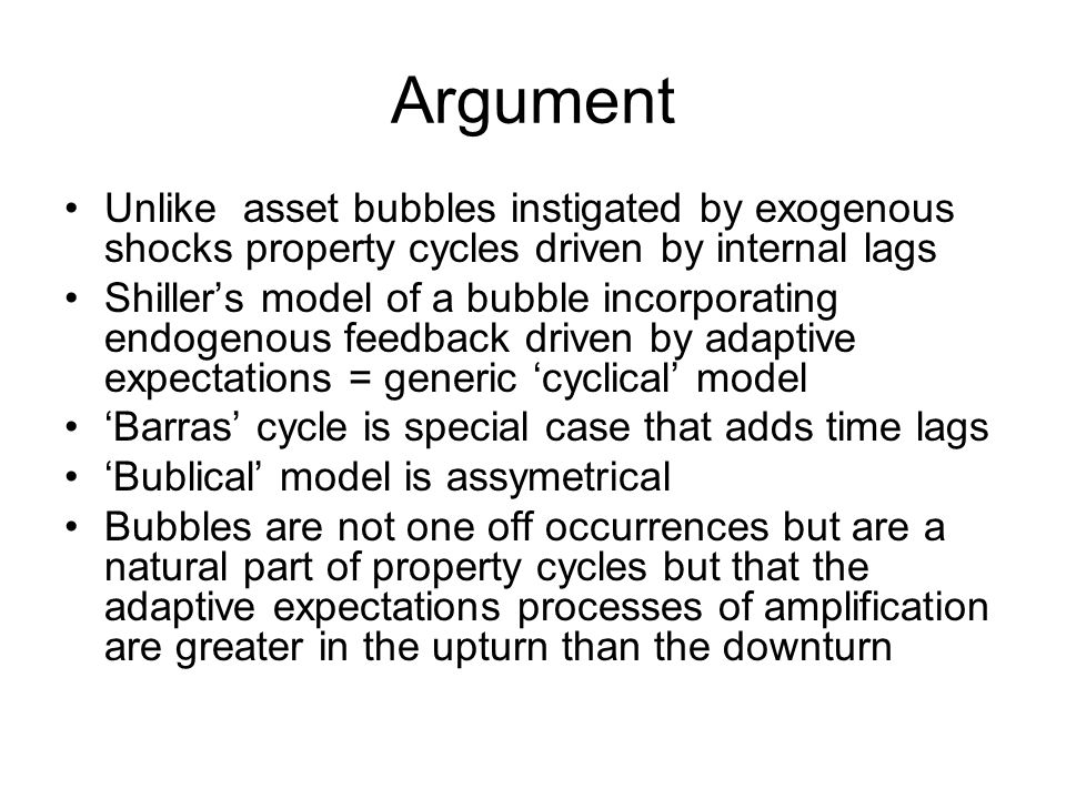 Argument Unlike asset bubbles instigated by exogenous shocks property cycles driven by internal lags Shiller's model of a bubble incorporating endogenous feedback driven by adaptive expectations = generic 'cyclical' model 'Barras' cycle is special case that adds time lags 'Bublical' model is assymetrical Bubbles are not one off occurrences but are a natural part of property cycles but that the adaptive expectations processes of amplification are greater in the upturn than the downturn