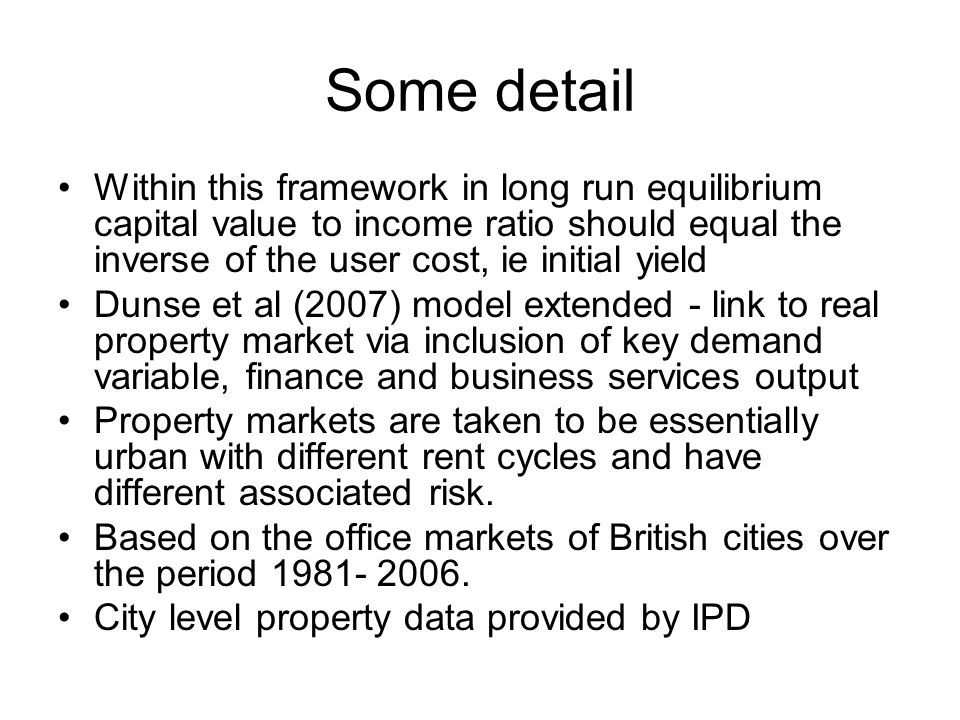 Some detail Within this framework in long run equilibrium capital value to income ratio should equal the inverse of the user cost, ie initial yield Dunse et al (2007) model extended - link to real property market via inclusion of key demand variable, finance and business services output Property markets are taken to be essentially urban with different rent cycles and have different associated risk.