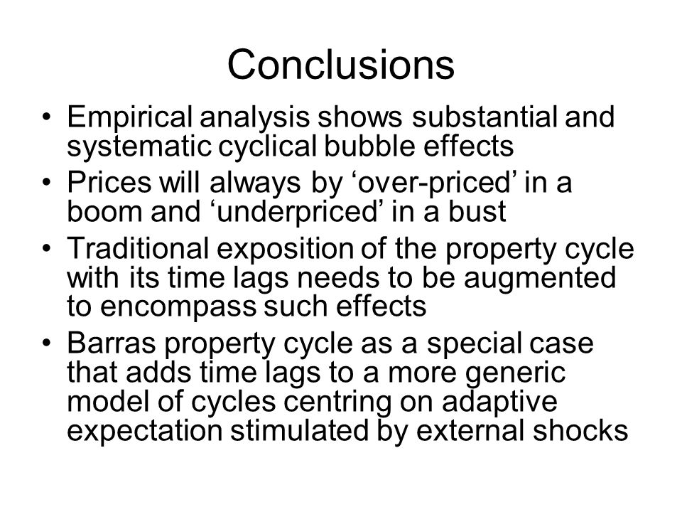 Conclusions Empirical analysis shows substantial and systematic cyclical bubble effects Prices will always by 'over-priced' in a boom and 'underpriced' in a bust Traditional exposition of the property cycle with its time lags needs to be augmented to encompass such effects Barras property cycle as a special case that adds time lags to a more generic model of cycles centring on adaptive expectation stimulated by external shocks