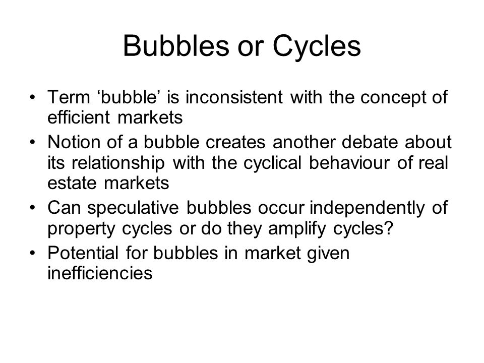 Bubbles or Cycles Term 'bubble' is inconsistent with the concept of efficient markets Notion of a bubble creates another debate about its relationship with the cyclical behaviour of real estate markets Can speculative bubbles occur independently of property cycles or do they amplify cycles.