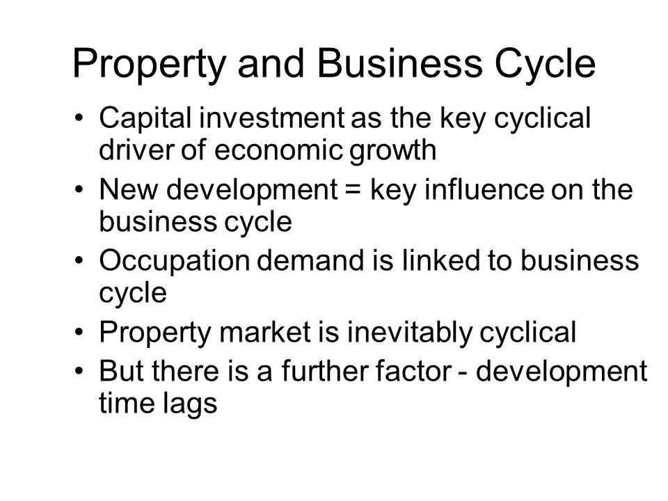 Property and Business Cycle Capital investment as the key cyclical driver of economic growth New development = key influence on the business cycle Occupation demand is linked to business cycle Property market is inevitably cyclical But there is a further factor - development time lags